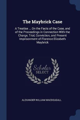 Download The Maybrick Case: A Treatise ... On the Facts of the Case, and of the Proceedings in Connection With the Charge, Trial, Conviction, and Present Imprisonment of Florence Elizabeth Maybrick PDF