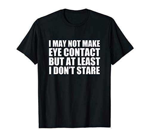 Funny Autism Sarcasm I May Not Make Eye Contact Don't Stare T-Shirt (Blue Contacts For Brown Eyes)