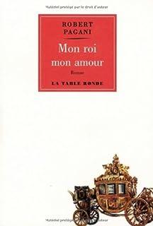 Mon roi, mon amour : roman, Pagani, Robert