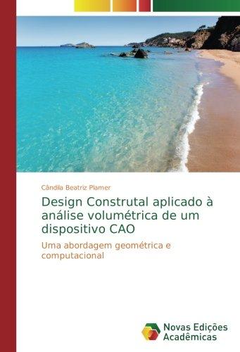 Design Construtal aplicado à análise volumétrica de um dispositivo CAO: Uma abordagem geométrica e computacional (Portuguese Edition) pdf