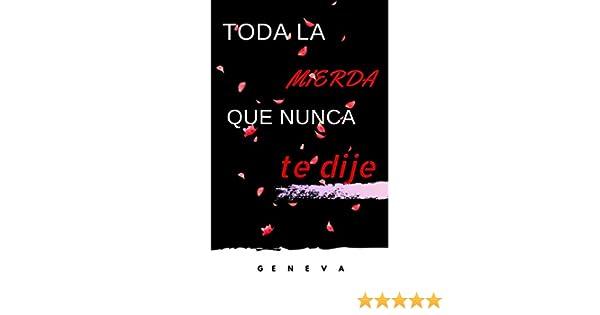 TODA LA MIERDA QUE NUNCA TE DIJE eBook: ., GENEVA: Amazon.es: Tienda Kindle