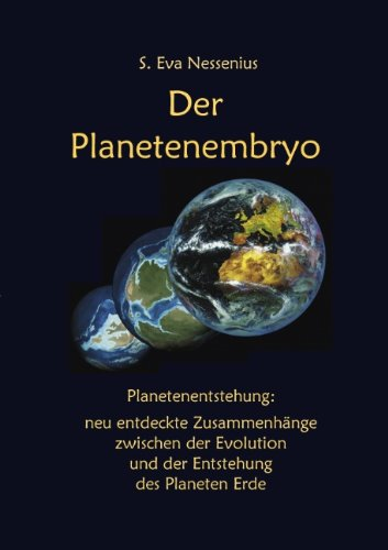 Der Planetenembryo. Neu entdeckte Zusammenhänge zwischen der Evolution und der Entstehung des Planeten Erde