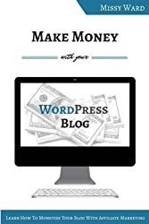 Make Money With Your WordPress Blog: Learn How to Monetize Your Blog With Affiliate Marketing