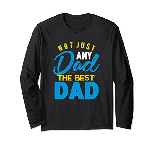 Unisex Not Just Any Dad The Best Dad Father's Day Long Sleeve Shirt Large Black