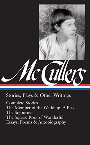 Carson McCullers: Stories, Plays & Other Writings (LOA #287): Complete stories / The Member of the Wedding: A Play / The Sojourner / The Square Root ... (Library of America Carson McCullers Edition)