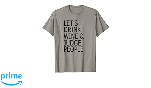 87c36f664 Amazon.com: Lets Drink Wine and Judge People T-Shirt, Funny Social Shirt:  Clothing
