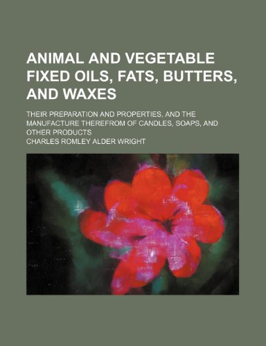 Animal and vegetable fixed oils, fats, butters, and waxes; their preparation and properties, and the manufacture therefrom of candles, soaps, and other products