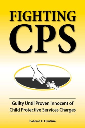 Fighting CPS: Guilty Until Proven Innocent of Child Protective Services Charges pdf