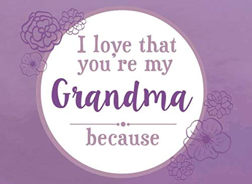 I Love That You're My Grandma Because: Prompted Fill In Blank I Love You Book for Grandma; Gift Book for Grandma; Things I Love About You Book for ... (I Love You Because Book) (Volume 6)