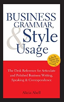 Business Grammar, Style & Usage: A Desk Reference for Articulate & Polished Business Writing & Speaking by [Abell, Alicia]