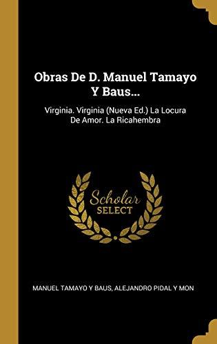 Obras de D. Manuel Tamayo Y Baus... Virginia. Virginia (Nueva Ed.) La Locura de Amor. La Ricahembra  [Baus, Manuel Tamayo y - Mon, Alejandro Pidal y] (Tapa Dura)