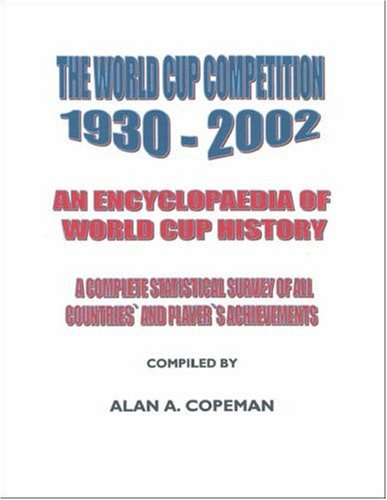 The World Cup Competition 1930-2002: An Encyclopaedia of World Cup History - A Complete Statistical Survey of All Countries' and Player's Achievements