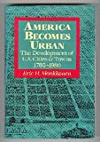 America Becomes Urban : The Development of U. S. Cities and Towns, 1780-1980, Monkkonen, Eric H., 0520061918