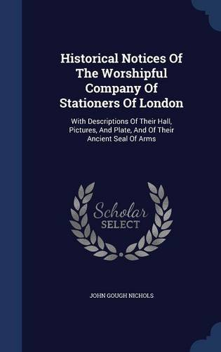 Read Online Historical Notices Of The Worshipful Company Of Stationers Of London: With Descriptions Of Their Hall, Pictures, And Plate, And Of Their Ancient Seal Of Arms ebook
