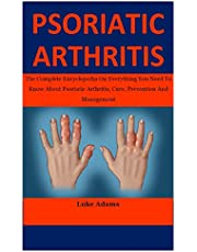 Psoriatic Arthritis: The Complete Encyclopedia On Everything You Need To Know About Psoriatic Arthritis, Cure, Prevention And Management