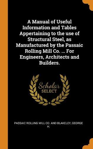 A Manual of Useful Information and Tables Appertaining to the use of Structural Steel, as Manufactured by the Passaic Rolling Mill Co. ... For Engineers, Architects and Builders.