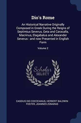 Dio's Rome: An Historical Narrative Originally Composed in Greek During the Reigns of Septimius Severus, Geta and Caracalla, Macrinus, Elagabalus and ... : and now Presented in English Form; Volume 2