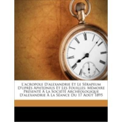 Download L'Acropole D'Alexandrie Et Le Srapeum D'Uprs Aphtonius Et Les Fouilles: Mmoire Prsent La Socit Archologique D'Alexandrie La Sance Du 17 Aot 1895 (Paperback)(French) - Common PDF