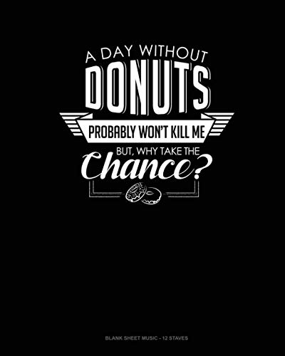 A Day Without Donuts Probably Won't Kill Me. But Why Take The Chance.: Blank Sheet Music - 12 Staves ()