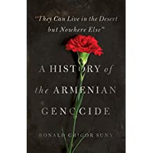 """They Can Live in the Desert but Nowhere Else"": A History of the Armenian Genocide (Human Rights and Crimes against Humanity Book 23)"