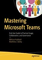 Mastering Microsoft Teams: End User Guide to Practical Usage, Collaboration, and Governance Front Cover