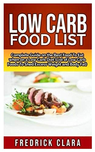 LOW CARB FOOD LIST: Complete Guide on the Best Food to eat when on a Low Carb Diet (List of Low Carb foods to Shed Excess Weight and Belly Fat) by Fredrick Clara