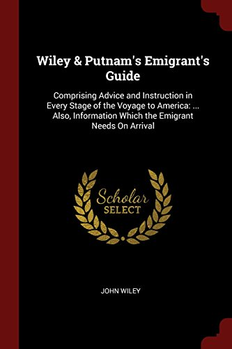 Wiley & Putnam's Emigrant's Guide: Comprising Advice and Instruction in Every Stage of the Voyage to America: ... Also, Information Which the Emigrant Needs On Arrival
