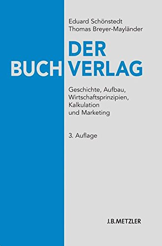 Der Buchverlag: Geschichte, Aufbau, Wirtschaftsprinzipien, Kalkulation und Marketing Taschenbuch – 17. Mai 2010 Eduard Schönstedt Thomas Breyer-Mayländer J.B. Metzler 3476022587