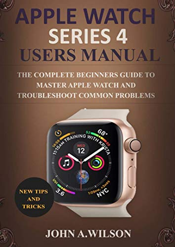 (APPLE WATCH SERIES 4 USERS MANUAL: The Complete Beginners Guide To Master Apple Watch And Troubleshoot Common Problems)