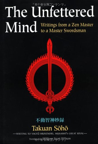 The Unfettered Mind Writings from a Zen Master to a Master Swordsman (The Way of the Warrior Series)