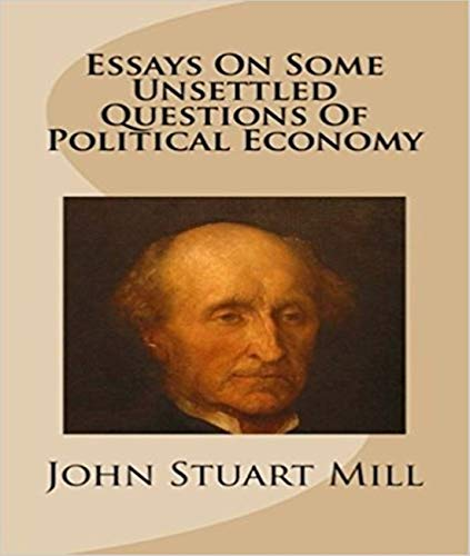 Essays on Some Unsettled Questions of Political Economy - John Stuart Mill (ANNOTATED) Full Version of Great Classics Work (Essays On Some Unsettled Questions Of Political Economy)