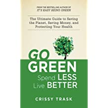 Go Green, Spend Less, Live Better: The Ultimate Guide to Saving the Planet, Saving Money, and Protecting Your Health