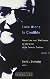 Love Alone Is Credible: Hans Urs von Balthasar as Interpreter of the Catholic Tradition: 1 (Ressourcement: Retrieval and Renewal in Catholic Thought (RRRCT))