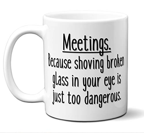 Co-Worker Gifts. Funny Office Meeting Coffee Mug. Meetings. Because shoving broken glass in your eye is just too dangerous. Best Co-Worker Coffee Mug Sarcastic Vulgar. Christmas Birthday 11 oz.