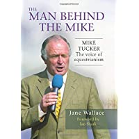 The Man Behind The Mike: The official biography of Mike Tucker, 'The Voice of Equestrianism'