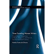 Three Traveling Women Writers: Cross-Cultural Perspectives of Brazil, Patagonia, and the U.S from the Nineteenth Century (Routledge Studies in Nineteenth Century Literature)