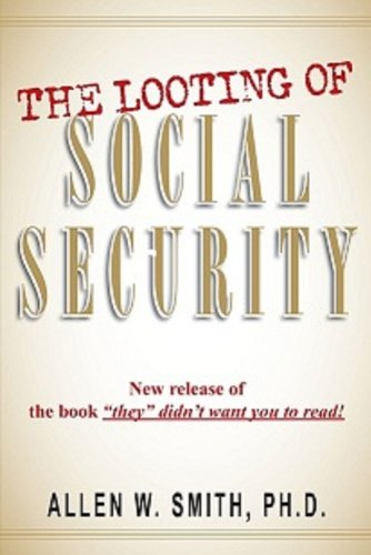 Book: THE LOOTING OF SOCIAL SECURITY - New release of the book by Allen Smith, Ph.D.
