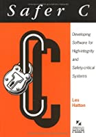Safer C: Developing Software for High-Integrity and Safety-Critical Systems (The McGraw-Hill International Series in Software Engineering)