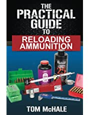 The Practical Guide to Reloading Ammunition: Learn the easy way to reload your own rifle and pistol cartridges