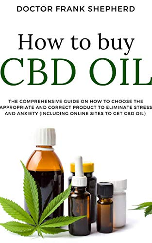 How to Buy Cbd Oil: The Comprehensive Guide on How to Choose the Appropriate and Correct Product to Eliminate Stress and Anxiety(Including Online Sites to Get CBD oil)