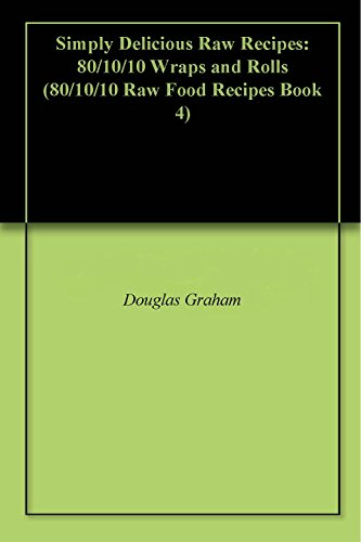 Simply Delicious Raw Recipes: 80/10/10 Wraps and Rolls (80/10/10 Raw Food Recipes Book 4)