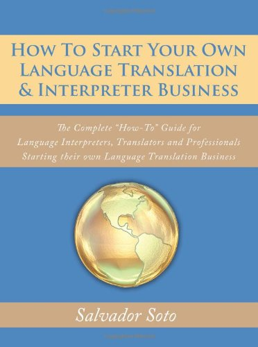 How To Start Your Own Language Translation & Interpreter Business: The Complete ''How-To'' Guide for Language Interpreters, Translators and Professionals Starting their own Language Translation Business by AuthorHouse