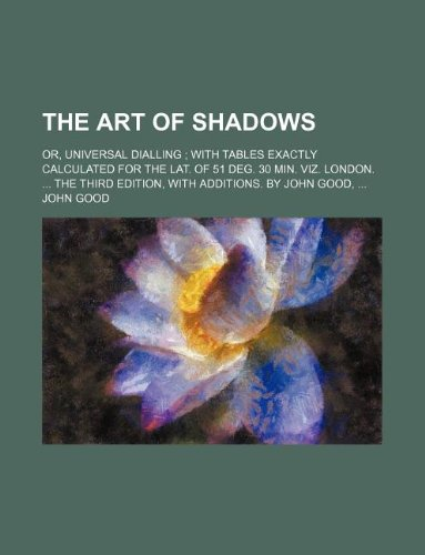 The art of shadows; or, universal dialling  with tables exactly calculated for the lat. of 51 deg. 30 min. viz. London.  The third edition, with additions. By John Good, pdf