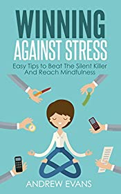 Winning Against Stress: Easy Tips to Beat The Silent Killer And Reach Mindfulness (Shortcut to Success Book 3)