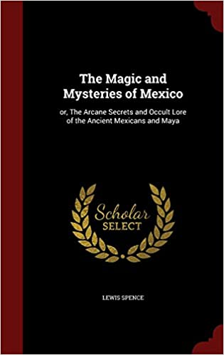 The Magic and Mysteries of Mexico: or, The Arcane Secrets and Occult Lore of the Ancient Mexicans and Maya