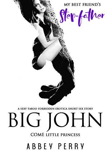 My Best Friend's Step-Father, BIG JOHN: Come Little Princess: A Sexy Taboo Forbidden Erotica Short Sex Story (Adult Erotic Fiction for Men Book 1)