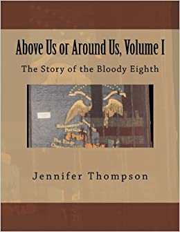 Above Us or Around Us, Volume I: The Story of the Bloody Eighth (Volume 1)