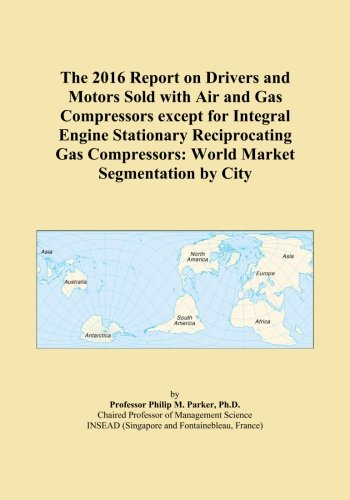 The 2016 Report on Drivers and Motors Sold with Air and Gas Compressors except for Integral Engine Stationary Reciprocating Gas Compressors: World Market Segmentation by City ()