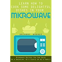 Learn How to Cook Some Delightful Dishes in Your Microwave: Microwave Recipes You Can Enjoy As a Bachelor, As a Couple or As a Family
