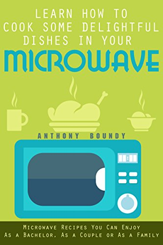 Learn How to Cook Some Delightful Dishes in Your Microwave: Microwave Recipes You Can Enjoy As a Bachelor, As a Couple or As a Family by Anthony Boundy